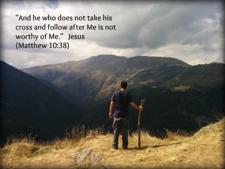 """And he who does not take his cross and follow after Me is not worthy of Me."" Jesus"